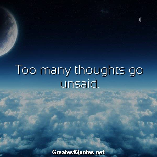 Too many thoughts go unsaid.