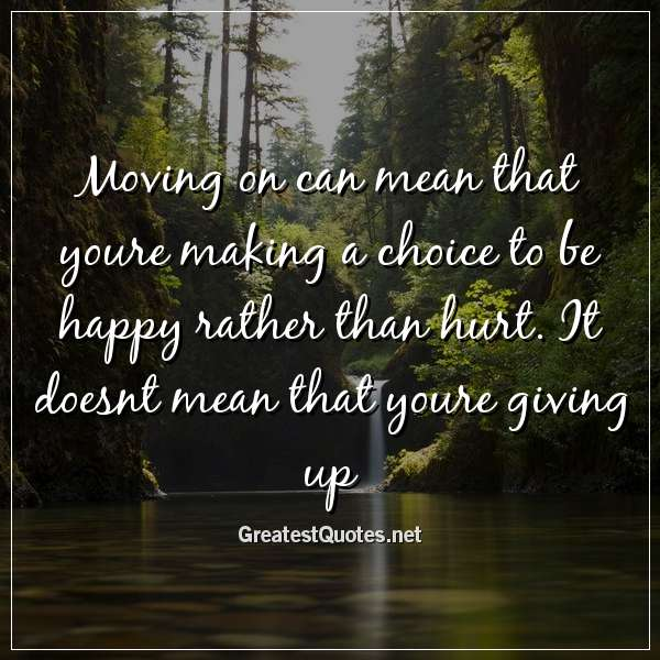 Moving on can mean that youre making a choice to be happy rather than hurt. It doesnt mean that youre giving up.