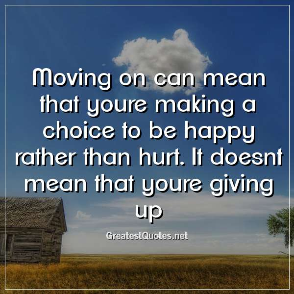 Quote: Moving on can mean that youre making a choice to be happy rather than hurt. It doesnt mean that youre giving up.
