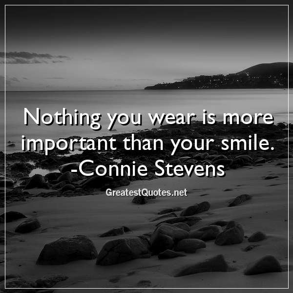 Quote: Nothing you wear is more important than your smile. -Connie Stevens