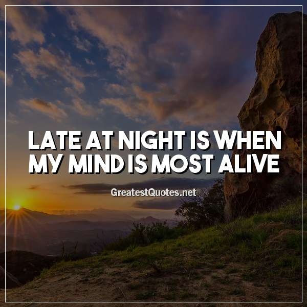 Quote: Late at night is when my mind is most alive.