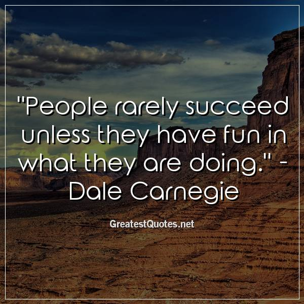 Quote: People rarely succeed unless they have fun in what they are doing. - Dale Carnegie