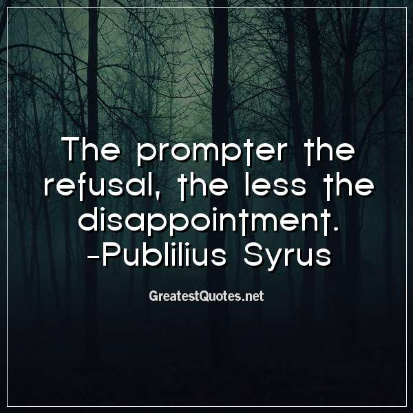 Quote: The prompter the refusal, the less the disappointment. -Publilius Syrus