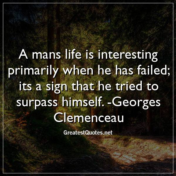 A mans life is interesting primarily when he has failed; its a sign that he tried to surpass himself. -Georges Clemenceau