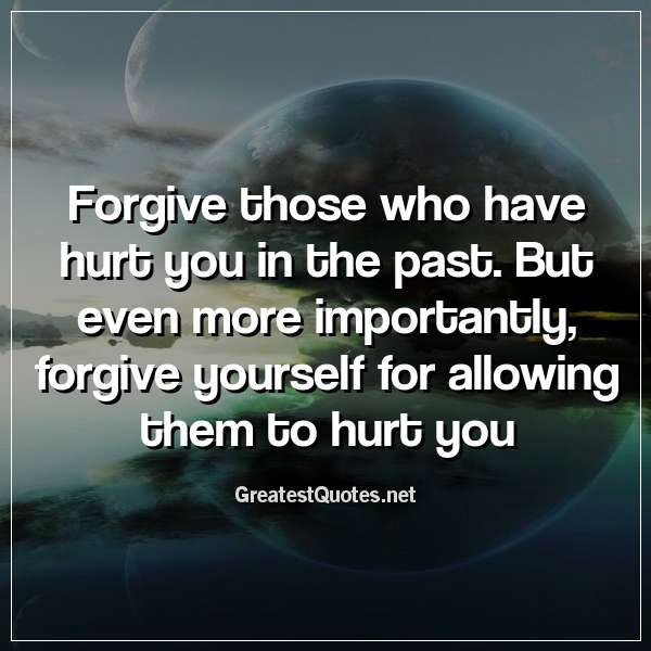Quote: Forgive those who have hurt you in the past. But even more importantly, forgive yourself for allowing them to hurt you.