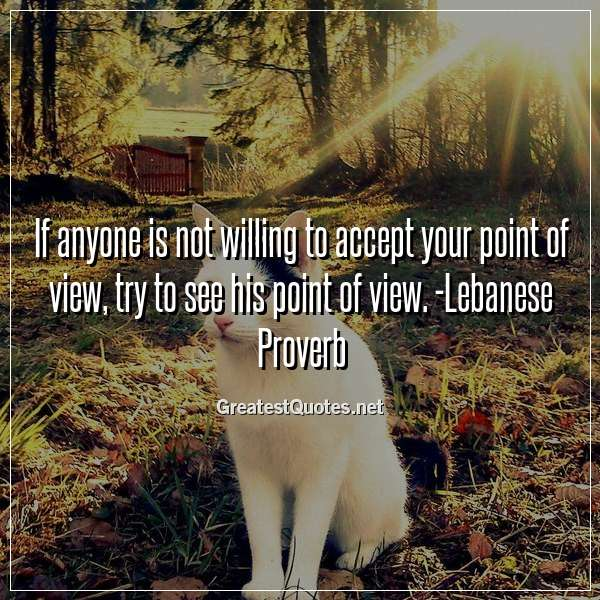 If anyone is not willing to accept your point of view, try to see his point of view. -Lebanese Proverb