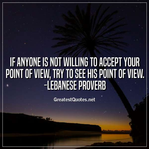 Quote: If anyone is not willing to accept your point of view, try to see his point of view. -Lebanese Proverb