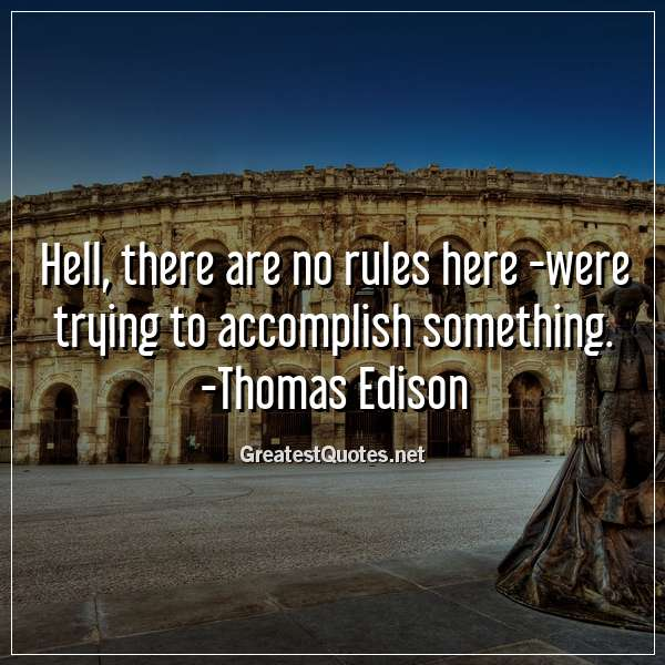 Hell, there are no rules here - were trying to accomplish something. - Thomas Edison