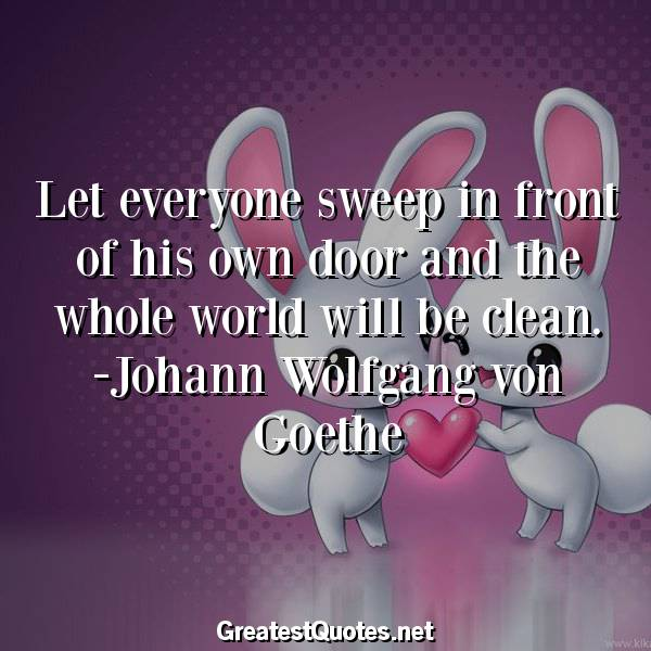 Let everyone sweep in front of his own door and the whole world will be clean. -Johann Wolfgang von Goethe