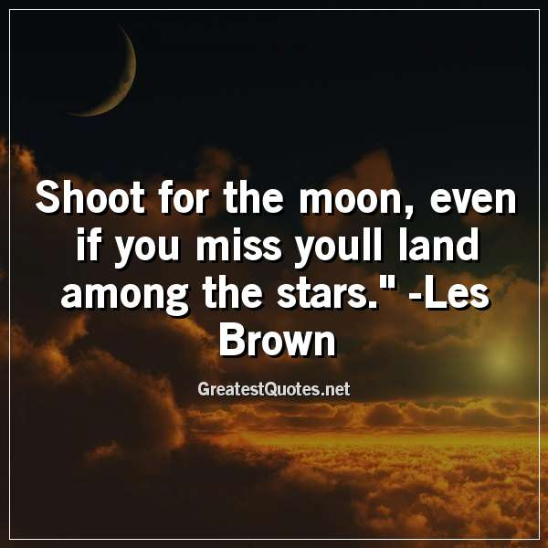 Quote: Shoot for the moon; even if you miss youll land among the stars. - Les Brown