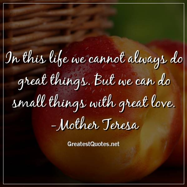 In this life we cannot always do great things. But we can do small things with great love. -Mother Teresa