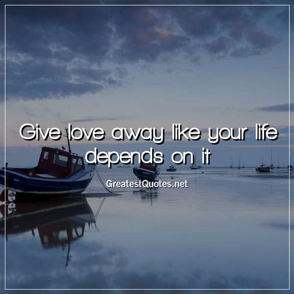 Give love away like your life depends on it.