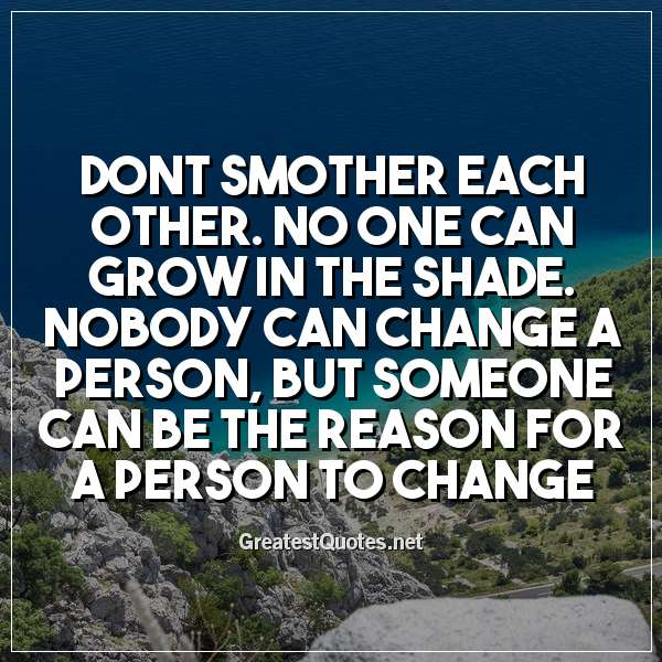 Quote: Dont smother each other. No one can grow in the shade. Nobody can change a person, but someone can be the reason for a person to change.