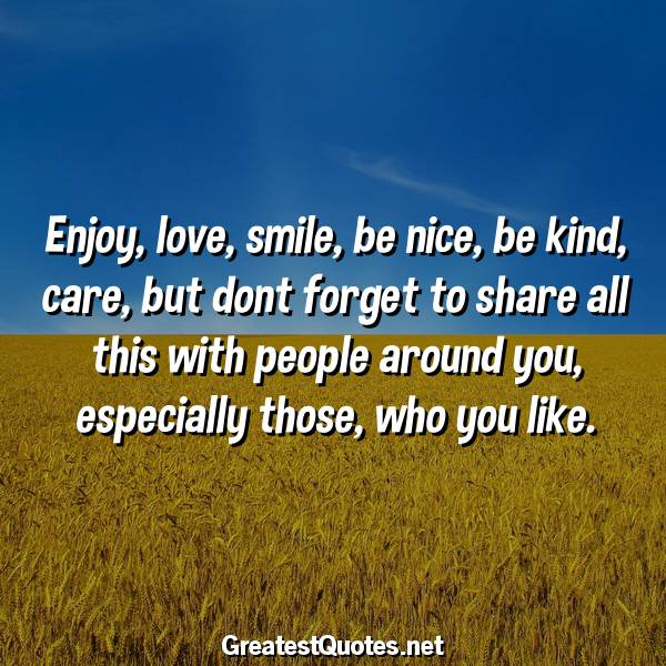 enjoy love smile be nice be kind care but dont forget to