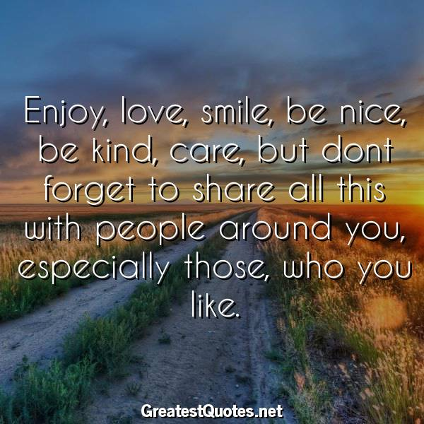Quote: Enjoy, love, smile, be nice, be kind, care, but dont forget to share all this with people around you, especially those, who you like.