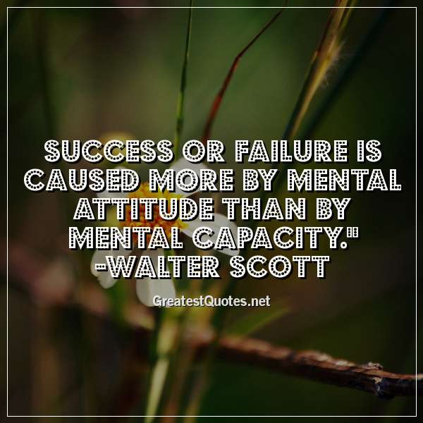 Quote: Success or failure is caused more by mental attitude than by mental capacity. - Walter Scott