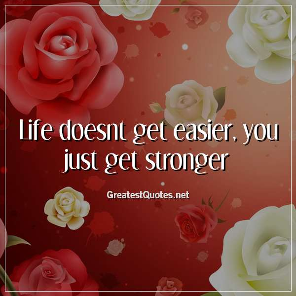 Life doesnt get easier, you just get stronger.
