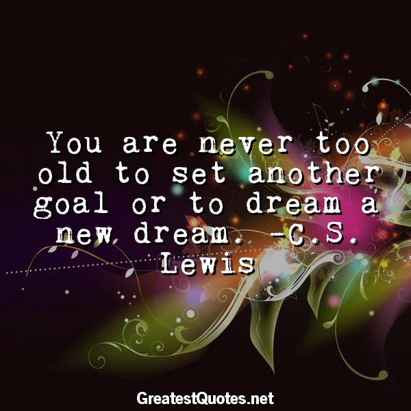 You are never too old to set another goal or to dream a new dream. -C.S. Lewis