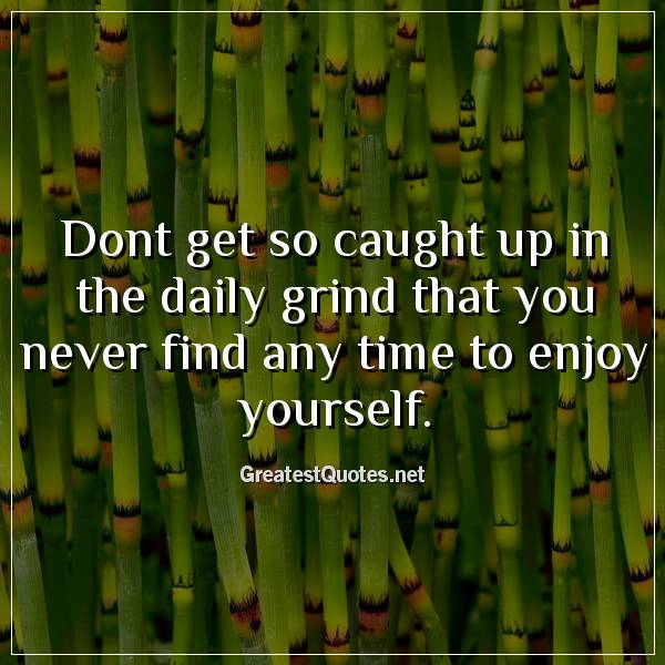 Dont get so caught up in the daily grind that you never find any time to enjoy yourself.