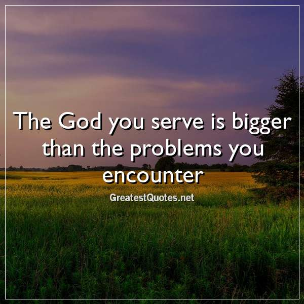 The God you serve is bigger than the problems you encounter
