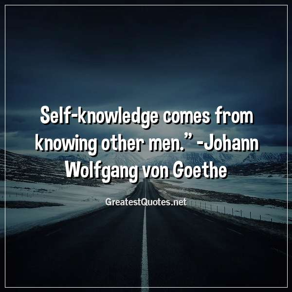 Self-knowledge comes from knowing other men. -Johann Wolfgang von Goethe
