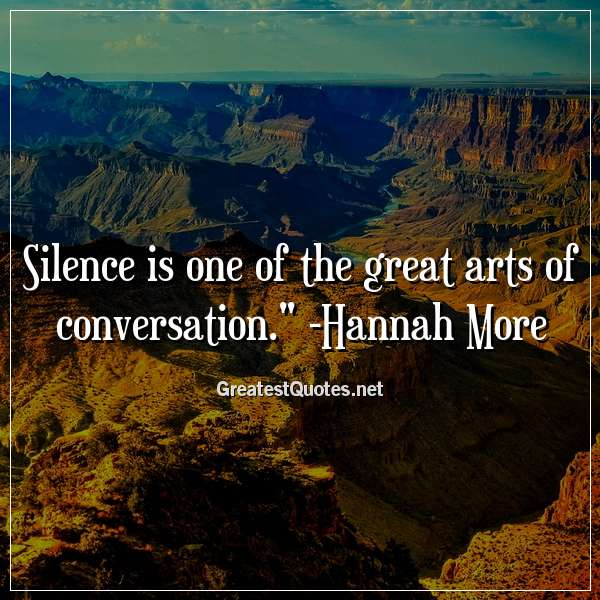 Silence is one of the great arts of conversation. -Hannah More