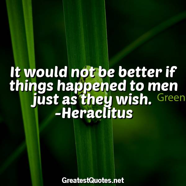 It would not be better if things happened to men just as they wish. -Heraclitus