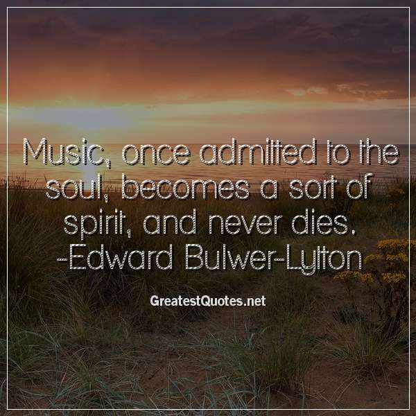 Music, once admitted to the soul, becomes a sort of spirit, and never dies. -Edward Bulwer-Lytton