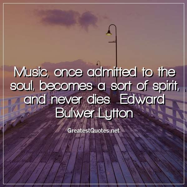 Music, once admitted to the soul, becomes a sort of spirit, and never dies. - Edward Bulwer-Lytton