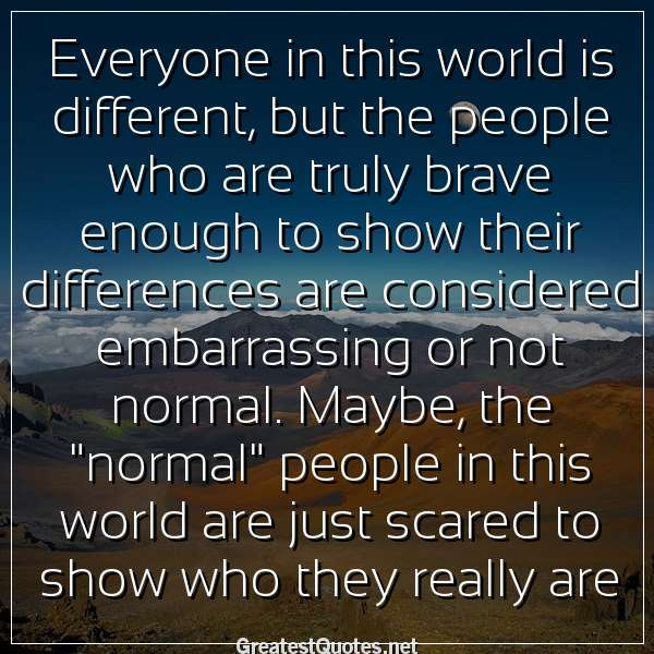 Everyone in this world is different, but the people who are truly brave enough to show their differences are considered embarrassing or not normal. Maybe, the normal people in this world are just scared to show who they really are