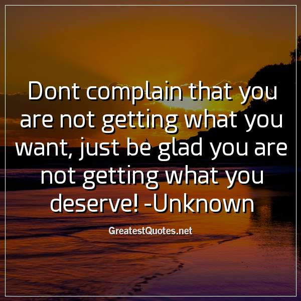 Dont Complain That You Are Not Getting What You Want Just Be Glad