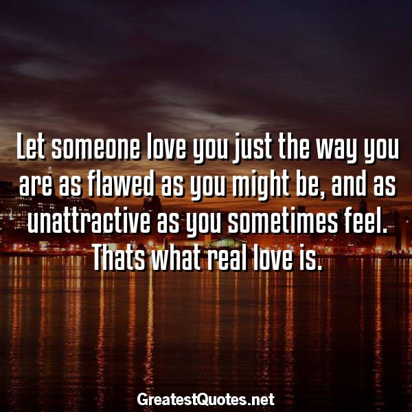 Let someone love you just the way you are as flawed as you might be, and as unattractive as you sometimes feel. Thats what real love is