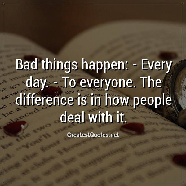 Bad things happen: -Every day. -To everyone. The difference is in how people deal with it