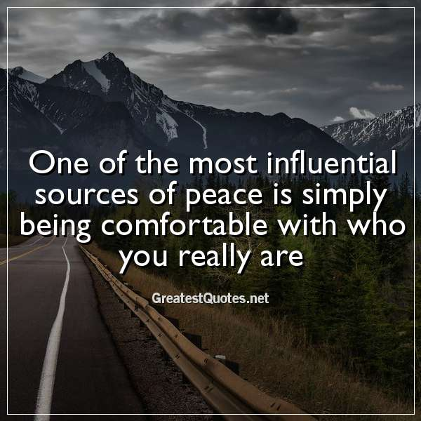 One of the most influential sources of peace is simply being comfortable with who you really are