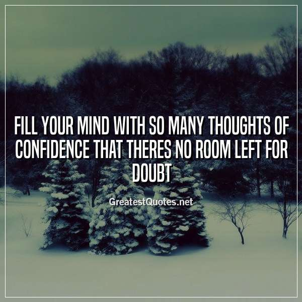 Fill your mind with so many thoughts of confidence that theres no room left for doubt.