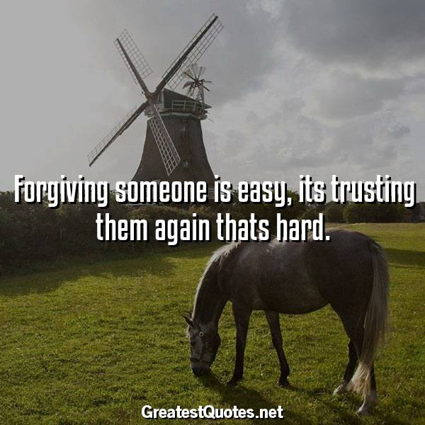 Forgiving someone is easy, its trusting them again thats hard.