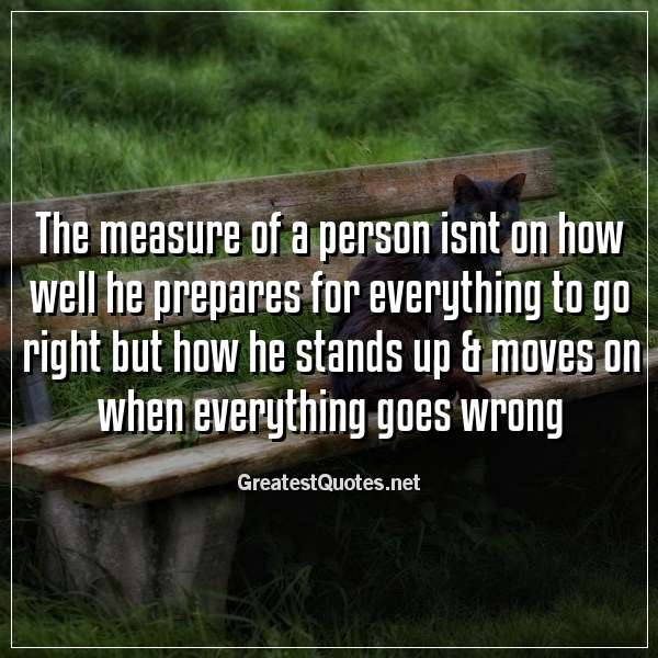 The measure of a person isnt on how well he prepares for everything to go right but how he stands up & moves on when everything goes wrong