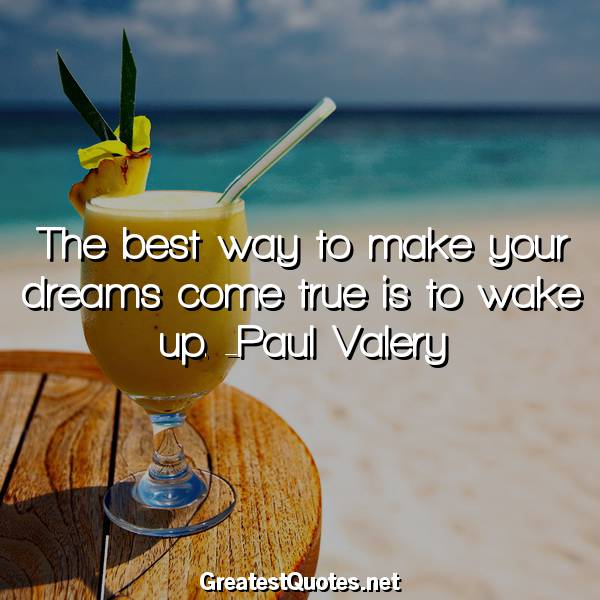 The best way to make your dreams come true is to wake up. -Paul Valery