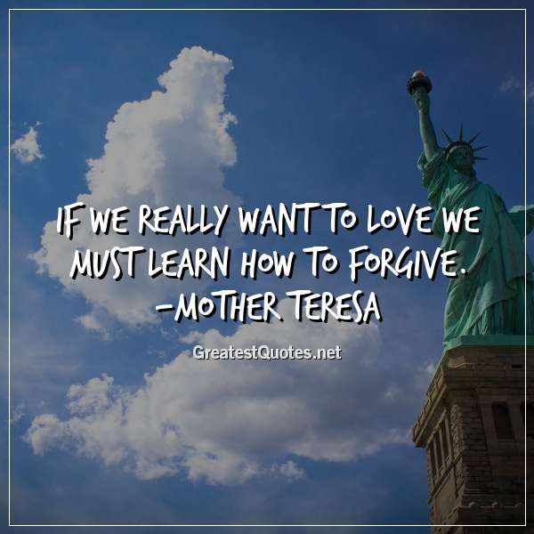 Quote: If we really want to love we must learn how to forgive. -Mother Teresa