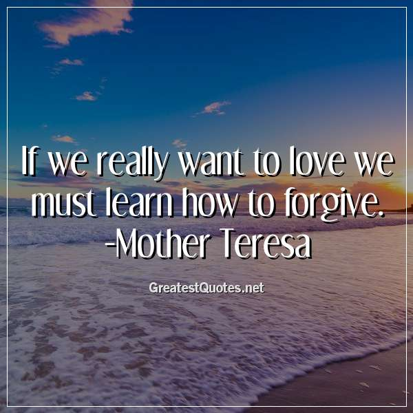 If we really want to love we must learn how to forgive. -Mother Teresa