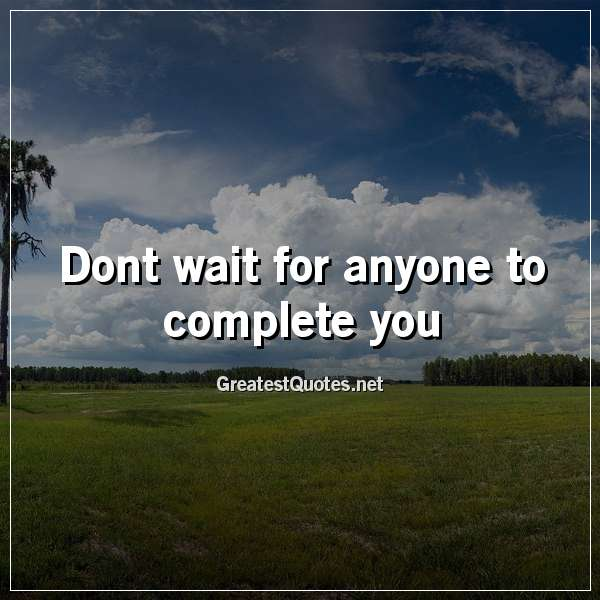 Dont wait for anyone to complete you.