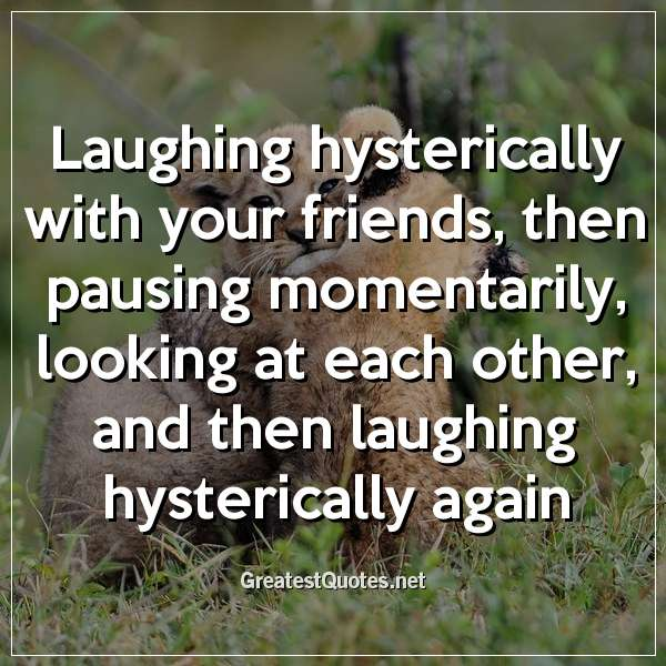 Laughing hysterically with your friends, then pausing momentarily, looking at each other, and then laughing hysterically again