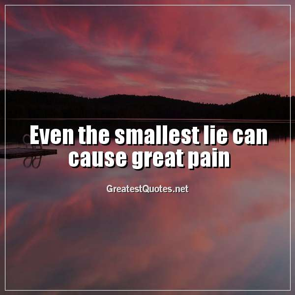 Even the smallest lie can cause great pain.