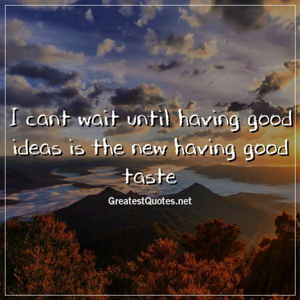 Quote: I cant wait until having good ideas is the new having good taste.