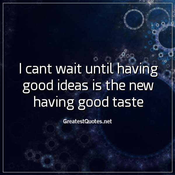 I cant wait until having good ideas is the new having good taste