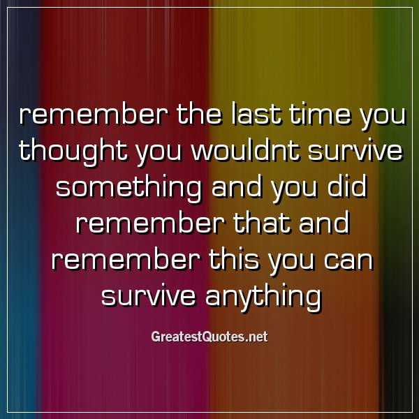 remember the last time you thought you wouldnt survive something and you did remember that and remember this you can survive anything