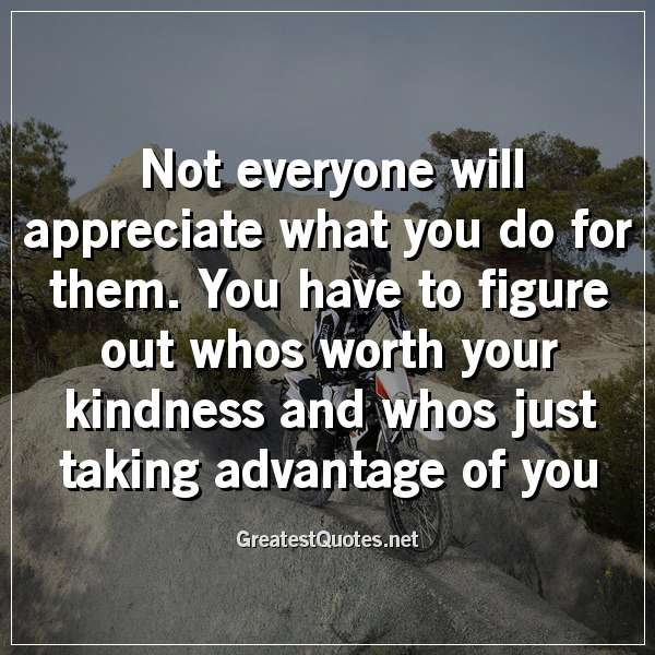 Not everyone will appreciate what you do for them. You have to figure out whos worth your kindness and whos just taking advantage of you.