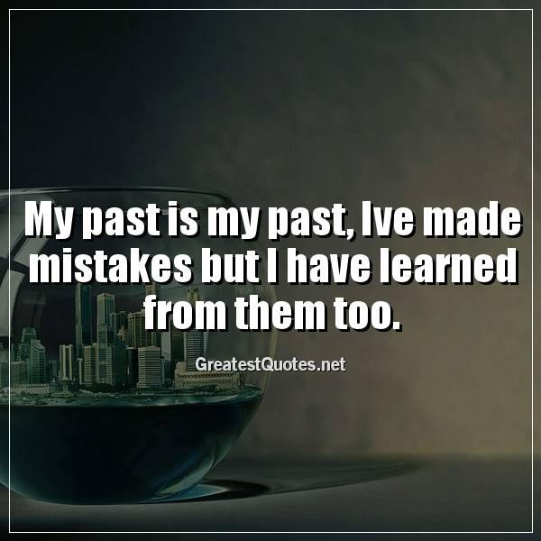 My past is my past, Ive made mistakes but I have learned from them too.