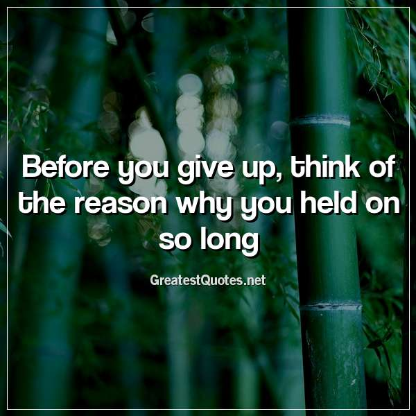 Before you give up, think of the reason why you held on so long