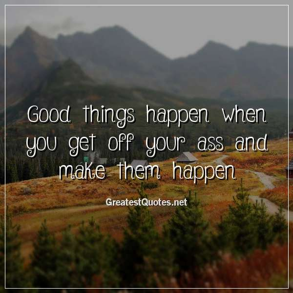 Good things happen when you get off your ass and make them happen